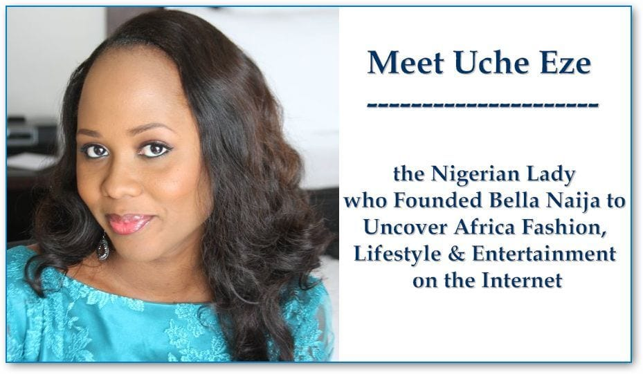 Meet Uche Eze – the Nigerian Lady who Founded Bella Naija to Uncover Africa Fashion, Lifestyle & Entertainment on the Internet